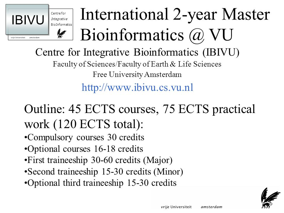 Centre for Integrative BioInformatics IBIVU International 2-year Master VU Centre for Integrative Bioinformatics (IBIVU) Faculty of Sciences/Faculty of Earth & Life Sciences Free University Amsterdam   Outline: 45 ECTS courses, 75 ECTS practical work (120 ECTS total): Compulsory courses 30 credits Optional courses credits First traineeship credits (Major) Second traineeship credits (Minor) Optional third traineeship credits