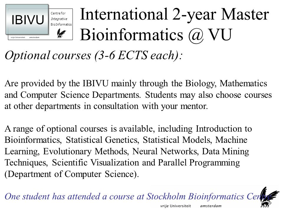 Centre for Integrative BioInformatics IBIVU Optional courses (3-6 ECTS each): Are provided by the IBIVU mainly through the Biology, Mathematics and Computer Science Departments.
