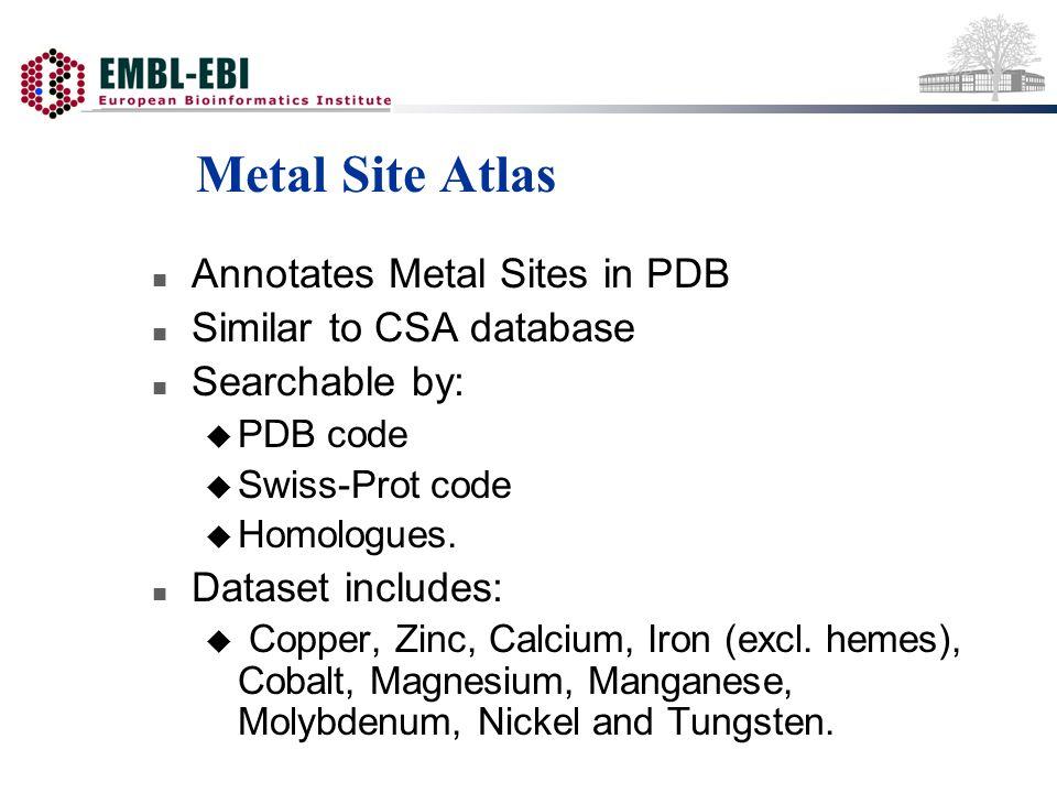 Metal Site Atlas n Annotates Metal Sites in PDB n Similar to CSA database n Searchable by: u PDB code u Swiss-Prot code u Homologues. n Dataset includ