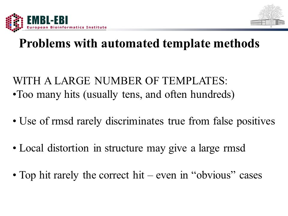 Problems with automated template methods WITH A LARGE NUMBER OF TEMPLATES: Too many hits (usually tens, and often hundreds) Use of rmsd rarely discriminates true from false positives Local distortion in structure may give a large rmsd Top hit rarely the correct hit – even in obvious cases
