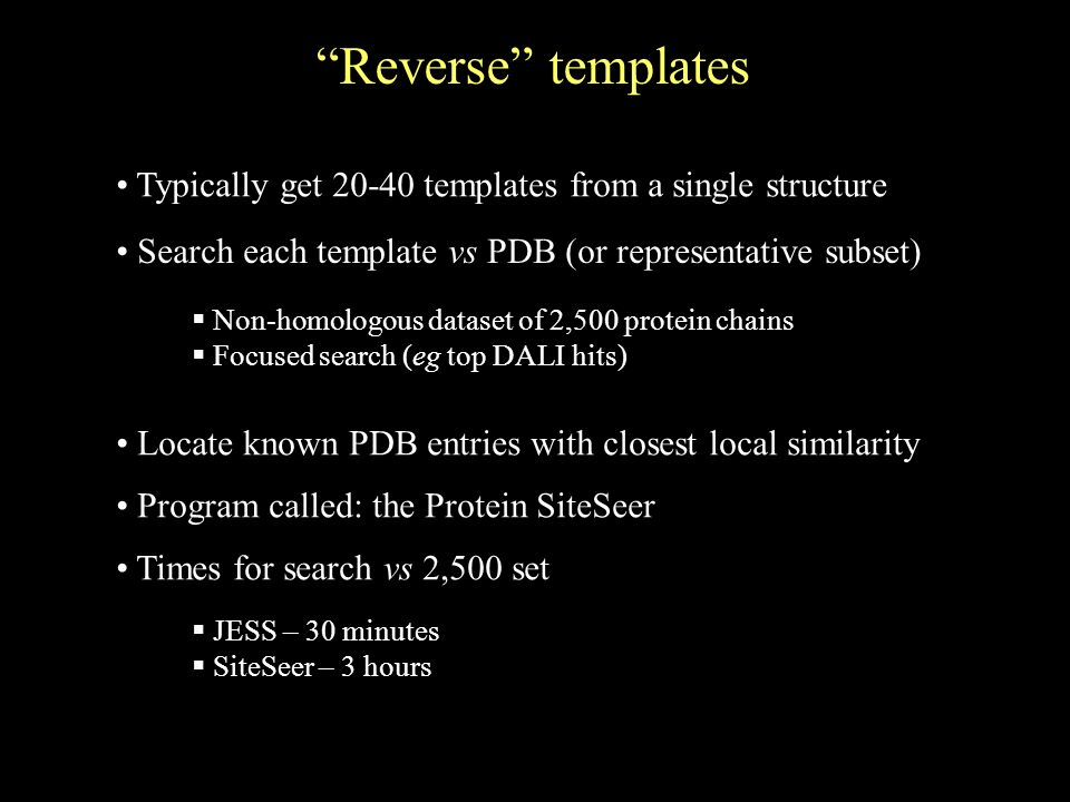 Reverse templates Search each template vs PDB (or representative subset) Typically get 20-40 templates from a single structure Non-homologous dataset of 2,500 protein chains Focused search (eg top DALI hits) Locate known PDB entries with closest local similarity Program called: the Protein SiteSeer Times for search vs 2,500 set JESS – 30 minutes SiteSeer – 3 hours