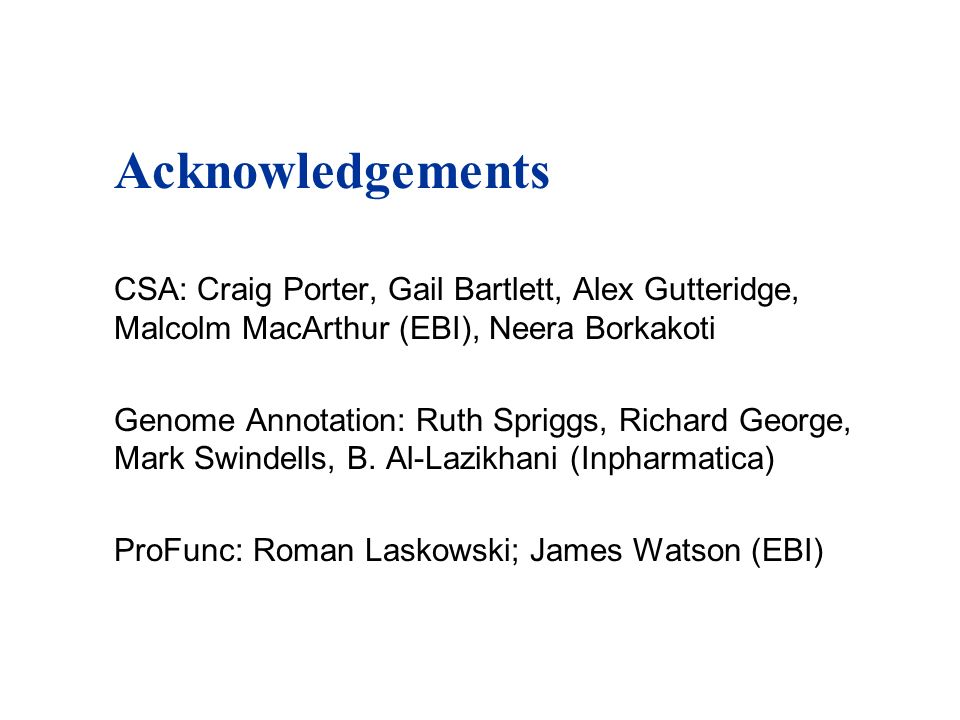 Acknowledgements CSA: Craig Porter, Gail Bartlett, Alex Gutteridge, Malcolm MacArthur (EBI), Neera Borkakoti Genome Annotation: Ruth Spriggs, Richard George, Mark Swindells, B.