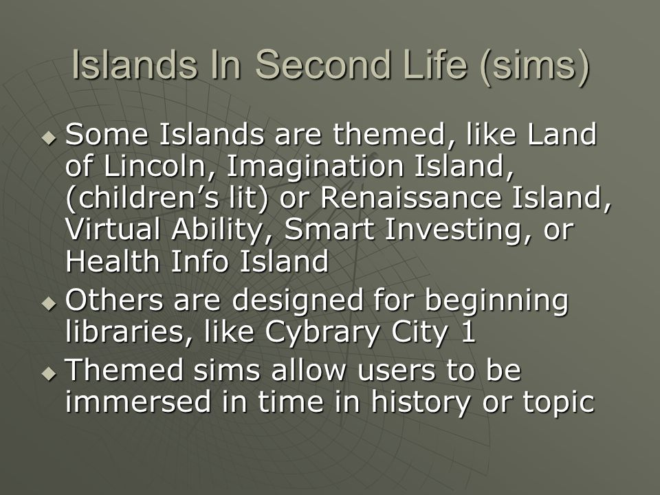 Islands In Second Life (sims) Some Islands are themed, like Land of Lincoln, Imagination Island, (childrens lit) or Renaissance Island, Virtual Ability, Smart Investing, or Health Info Island Some Islands are themed, like Land of Lincoln, Imagination Island, (childrens lit) or Renaissance Island, Virtual Ability, Smart Investing, or Health Info Island Others are designed for beginning libraries, like Cybrary City 1 Others are designed for beginning libraries, like Cybrary City 1 Themed sims allow users to be immersed in time in history or topic Themed sims allow users to be immersed in time in history or topic