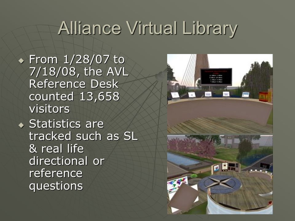 Alliance Virtual Library From 1/28/07 to 7/18/08, the AVL Reference Desk counted 13,658 visitors From 1/28/07 to 7/18/08, the AVL Reference Desk counted 13,658 visitors Statistics are tracked such as SL & real life directional or reference questions Statistics are tracked such as SL & real life directional or reference questions