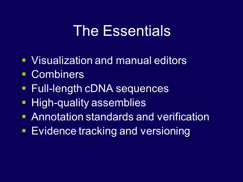 The Essentials Visualization and manual editors Combiners Full-length cDNA sequences High-quality assemblies Annotation standards and verification Evidence tracking and versioning
