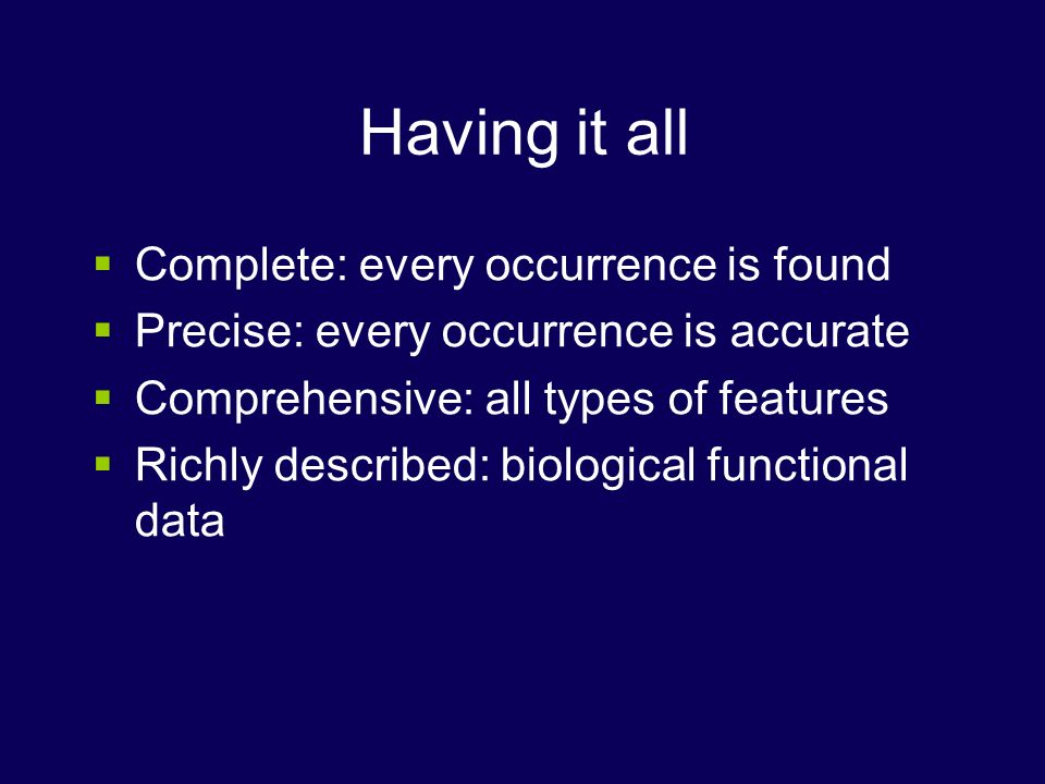 Having it all Complete: every occurrence is found Precise: every occurrence is accurate Comprehensive: all types of features Richly described: biologi