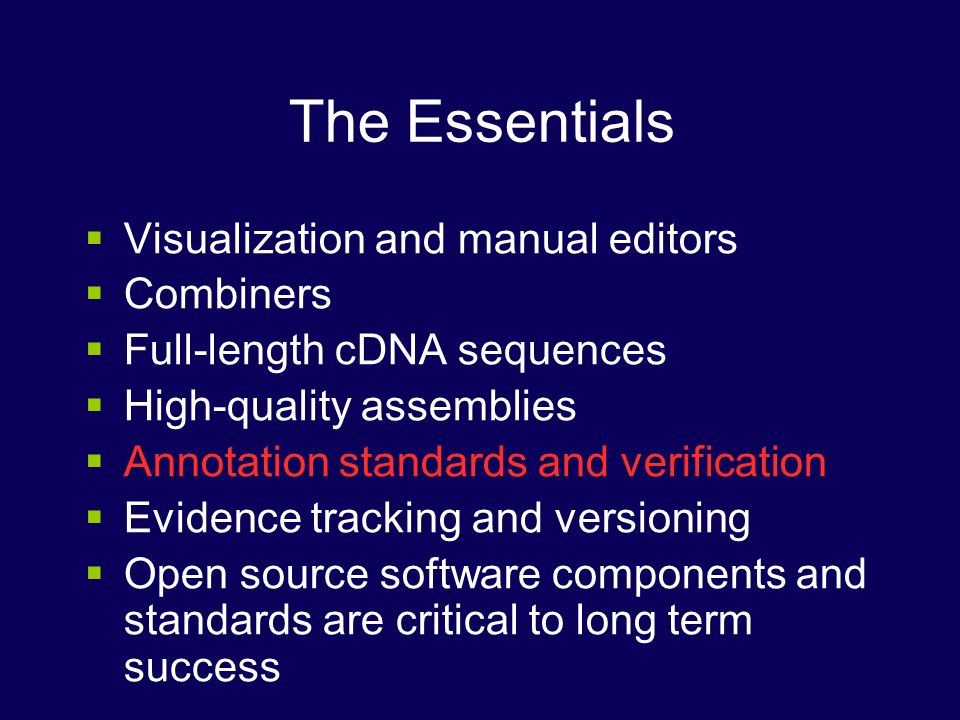 The Essentials Visualization and manual editors Combiners Full-length cDNA sequences High-quality assemblies Annotation standards and verification Evidence tracking and versioning Open source software components and standards are critical to long term success