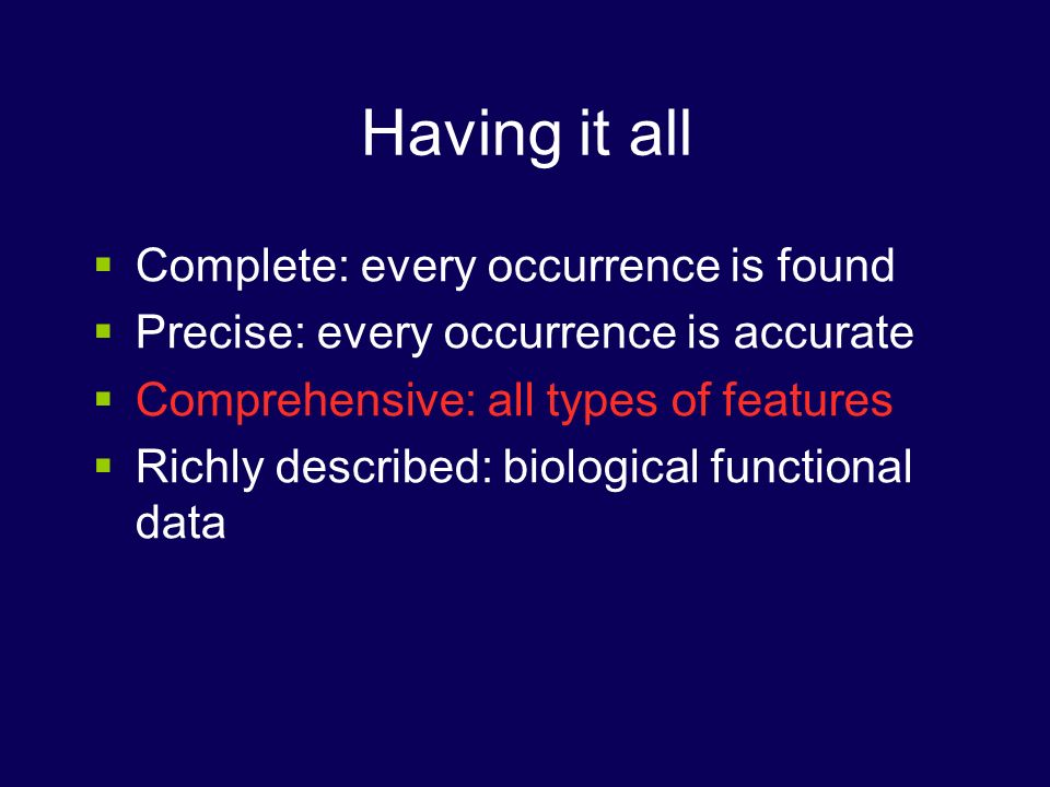 Having it all Complete: every occurrence is found Precise: every occurrence is accurate Comprehensive: all types of features Richly described: biological functional data