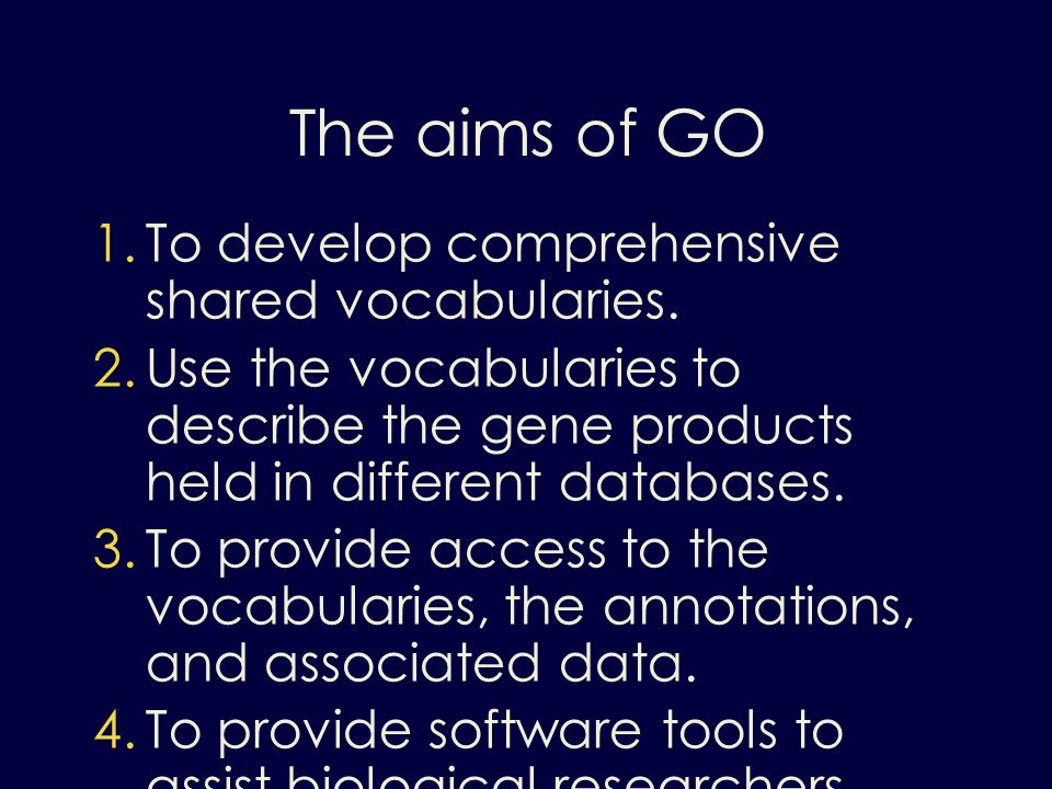 The aims of GO 1. To develop comprehensive shared vocabularies. 2. Use the vocabularies to describe the gene products held in different databases. 3.