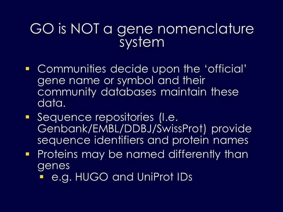 GO is NOT a gene nomenclature system Communities decide upon the official gene name or symbol and their community databases maintain these data. Seque