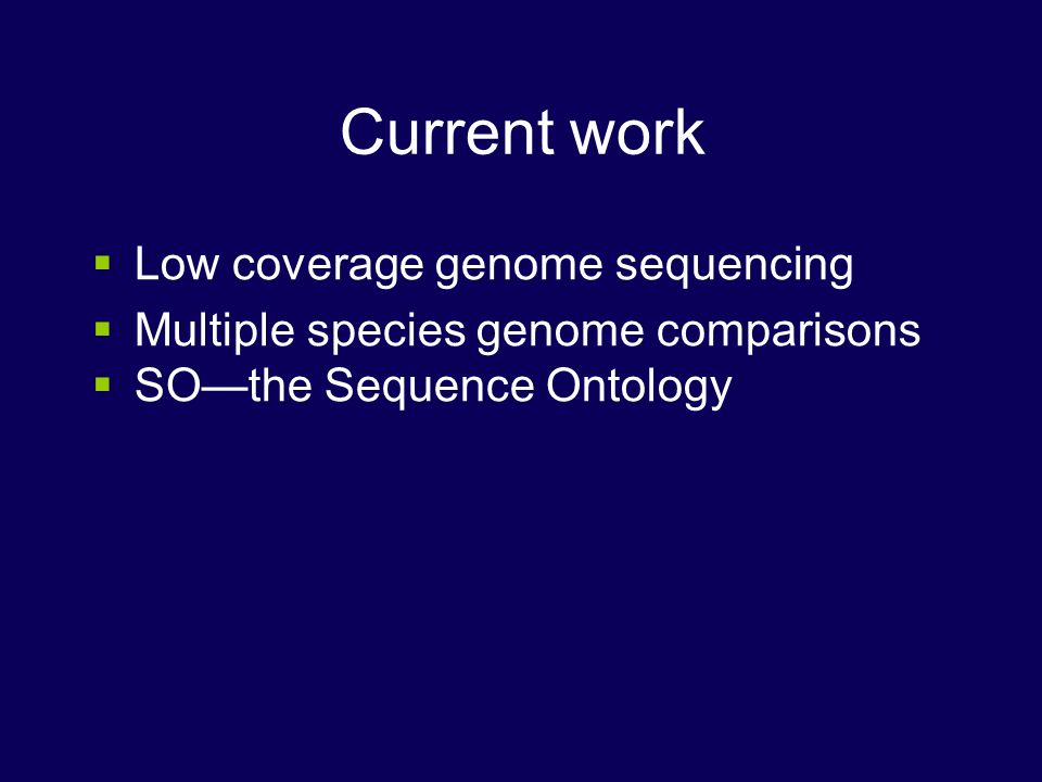 Current work Low coverage genome sequencing Multiple species genome comparisons SOthe Sequence Ontology