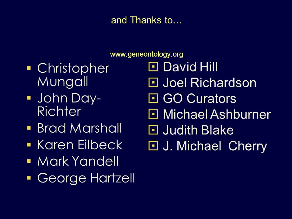 and Thanks to… www.geneontology.org Christopher Mungall John Day- Richter Brad Marshall Karen Eilbeck Mark Yandell George Hartzell David Hill Joel Richardson GO Curators Michael Ashburner Judith Blake J.