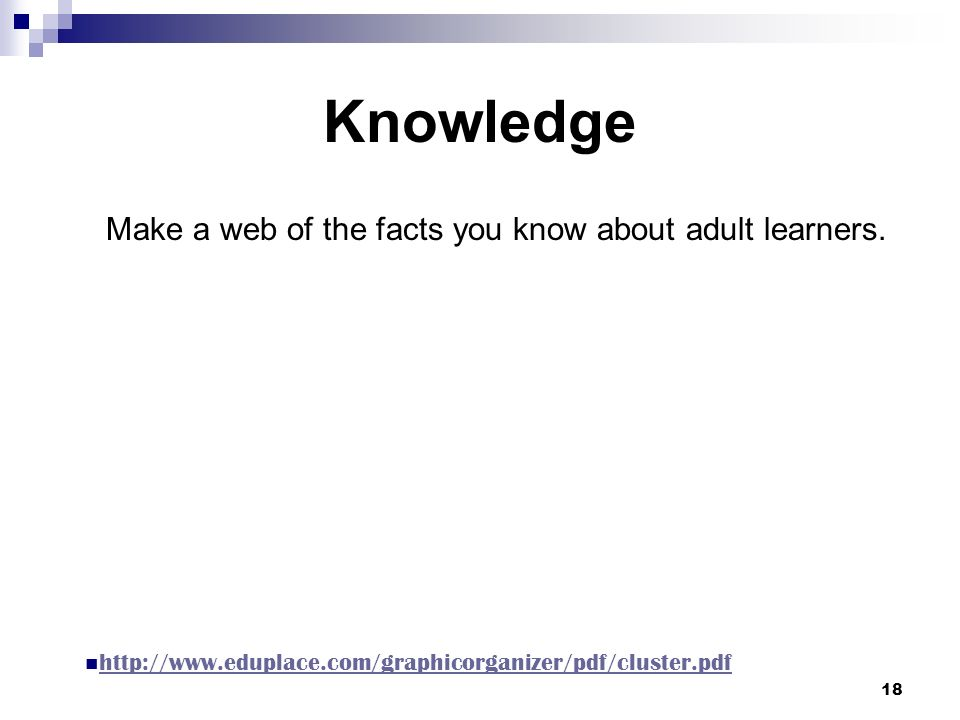 18 Knowledge Make a web of the facts you know about adult learners.