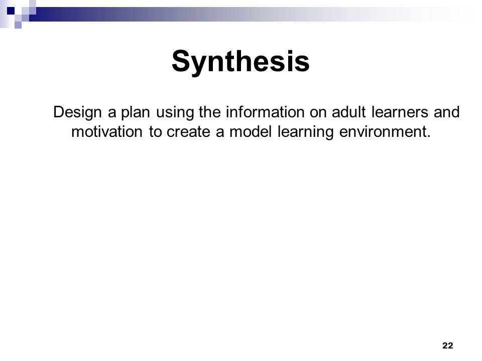 22 Synthesis Design a plan using the information on adult learners and motivation to create a model learning environment.