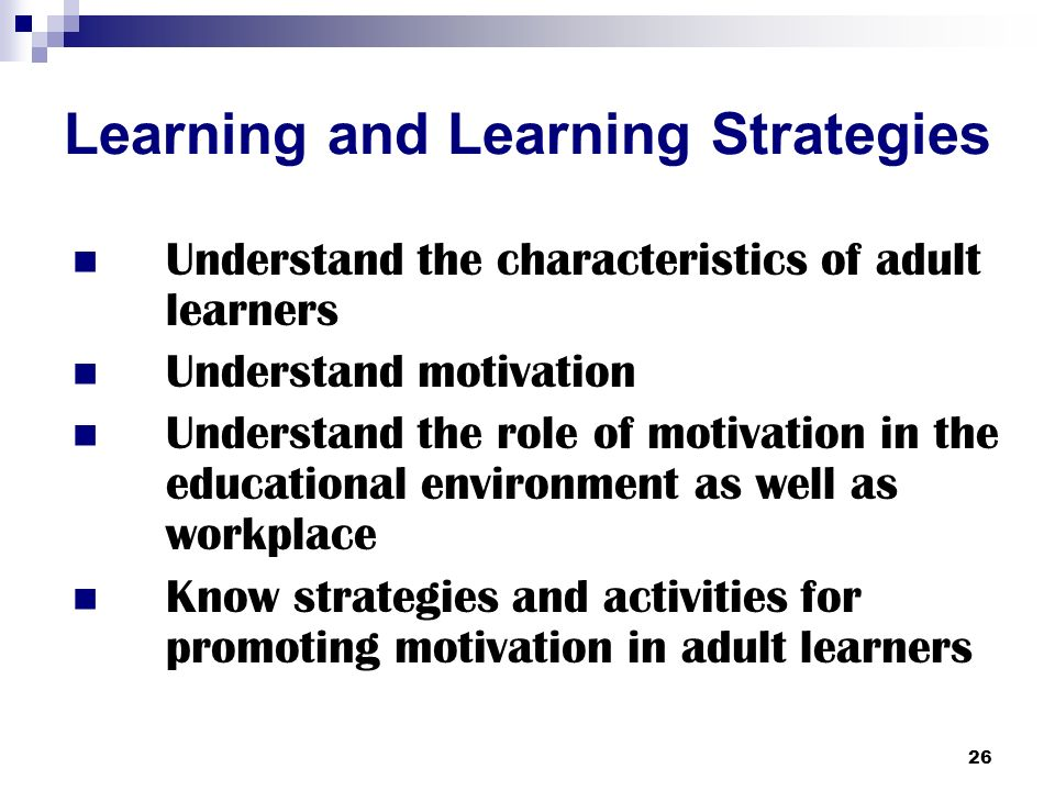 26 Learning and Learning Strategies Understand the characteristics of adult learners Understand motivation Understand the role of motivation in the educational environment as well as workplace Know strategies and activities for promoting motivation in adult learners