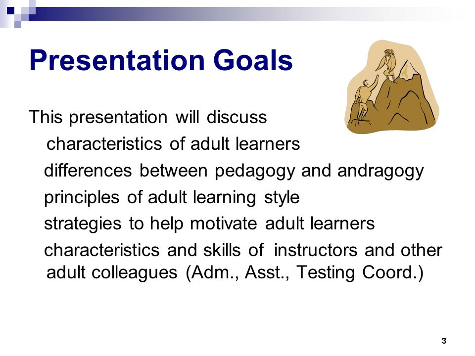 3 Presentation Goals This presentation will discuss characteristics of adult learners differences between pedagogy and andragogy principles of adult learning style strategies to help motivate adult learners characteristics and skills of instructors and other adult colleagues (Adm., Asst., Testing Coord.)