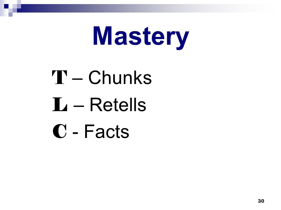 30 Mastery T – Chunks L – Retells C - Facts