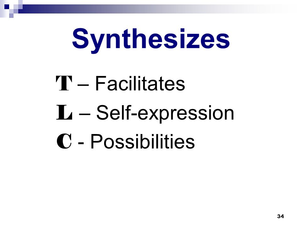 34 Synthesizes T – Facilitates L – Self-expression C - Possibilities