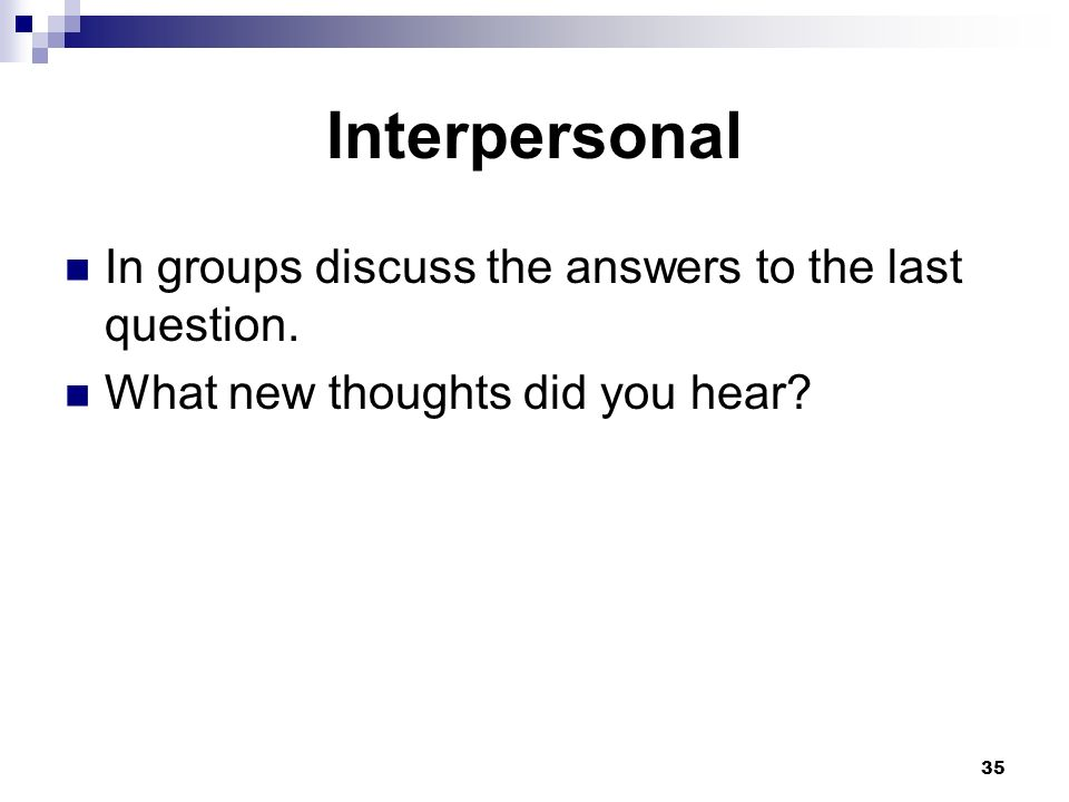 35 Interpersonal In groups discuss the answers to the last question.
