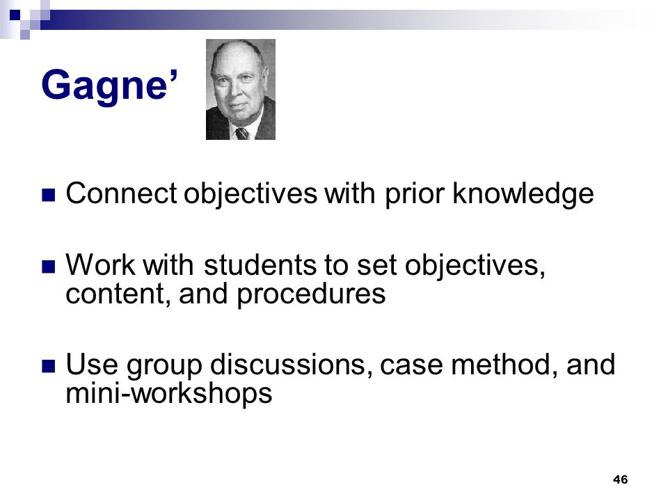 46 Gagne Connect objectives with prior knowledge Work with students to set objectives, content, and procedures Use group discussions, case method, and mini-workshops