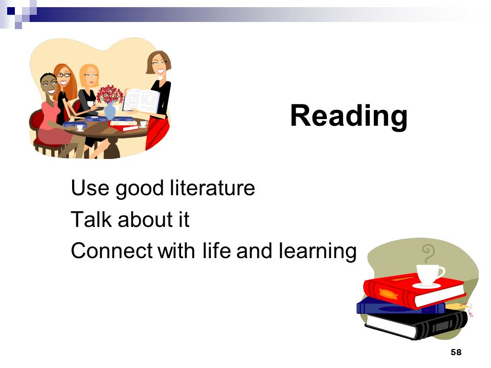58 Reading Use good literature Talk about it Connect with life and learning