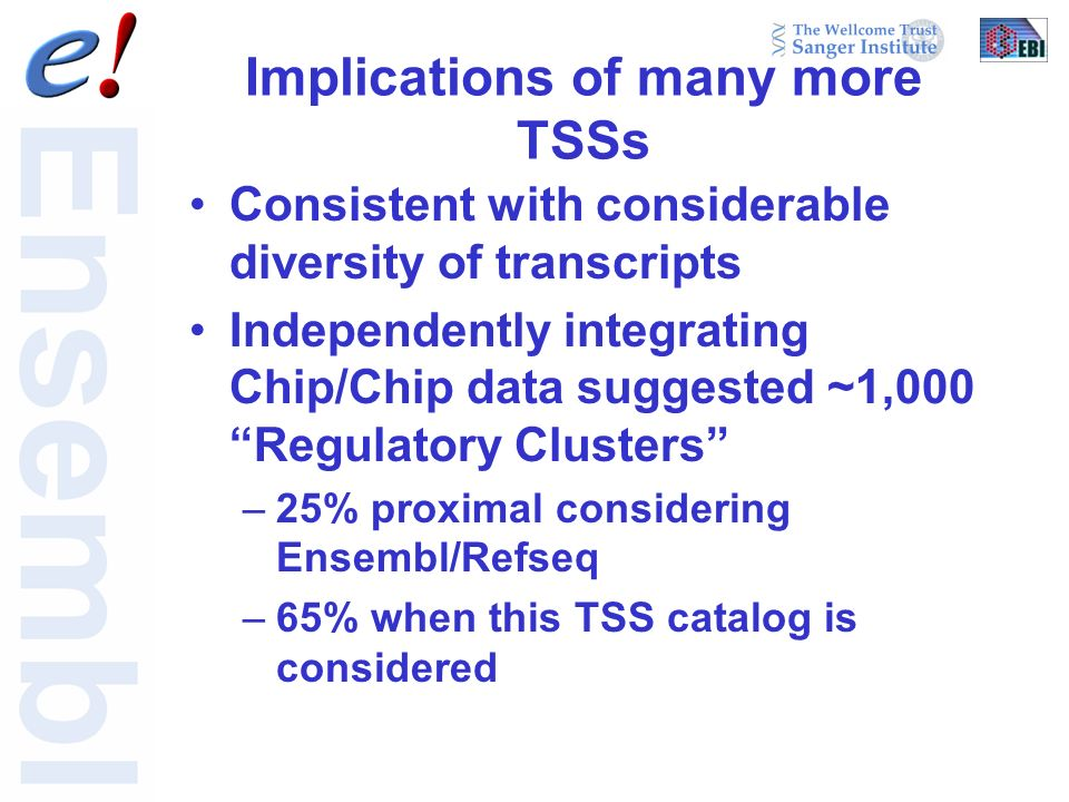 Implications of many more TSSs Consistent with considerable diversity of transcripts Independently integrating Chip/Chip data suggested ~1,000 Regulatory Clusters –25% proximal considering Ensembl/Refseq –65% when this TSS catalog is considered