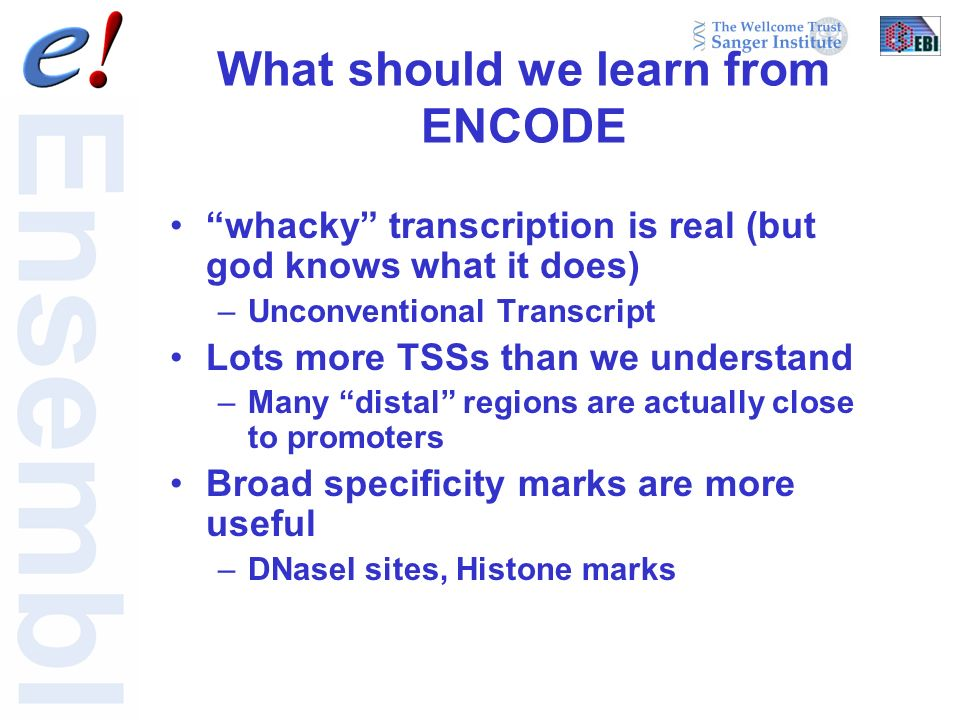 What should we learn from ENCODE whacky transcription is real (but god knows what it does) –Unconventional Transcript Lots more TSSs than we understand –Many distal regions are actually close to promoters Broad specificity marks are more useful –DNaseI sites, Histone marks