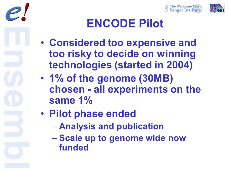 ENCODE Pilot Considered too expensive and too risky to decide on winning technologies (started in 2004) 1% of the genome (30MB) chosen - all experiments on the same 1% Pilot phase ended –Analysis and publication –Scale up to genome wide now funded