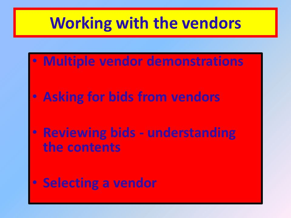 Working with the vendors Multiple vendor demonstrations Asking for bids from vendors Reviewing bids - understanding the contents Selecting a vendor