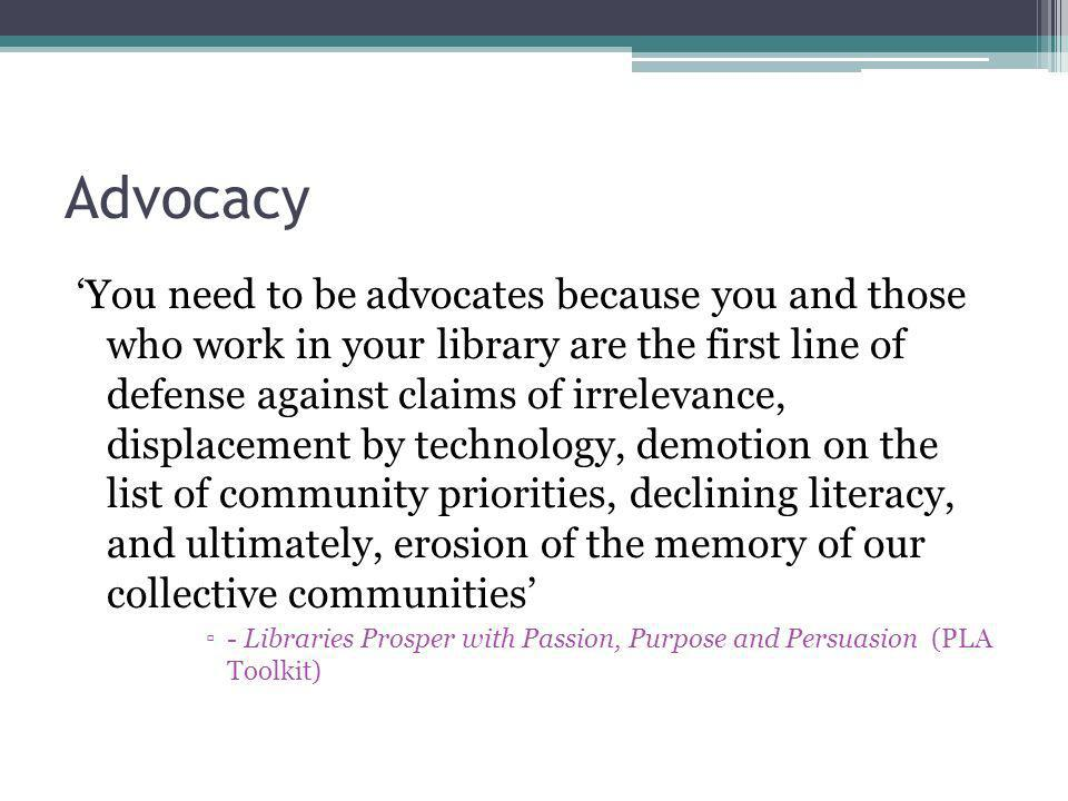 Advocacy You need to be advocates because you and those who work in your library are the first line of defense against claims of irrelevance, displacement by technology, demotion on the list of community priorities, declining literacy, and ultimately, erosion of the memory of our collective communities - Libraries Prosper with Passion, Purpose and Persuasion (PLA Toolkit)
