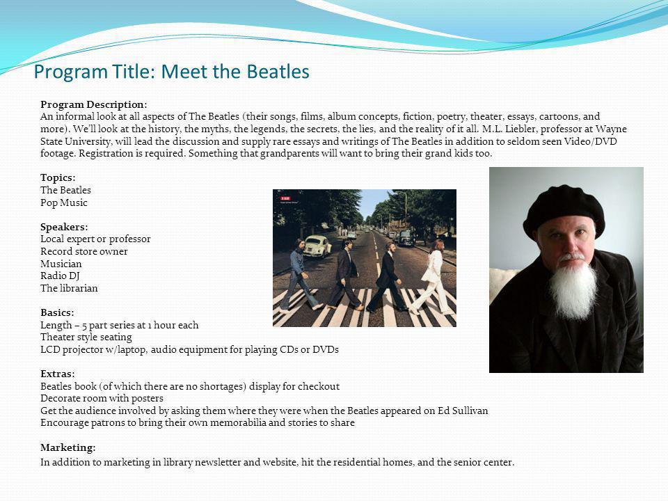 Program Title: Meet the Beatles Program Description: An informal look at all aspects of The Beatles (their songs, films, album concepts, fiction, poetry, theater, essays, cartoons, and more).