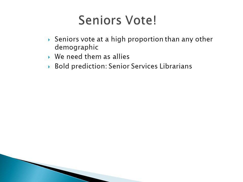 Seniors vote at a high proportion than any other demographic We need them as allies Bold prediction: Senior Services Librarians