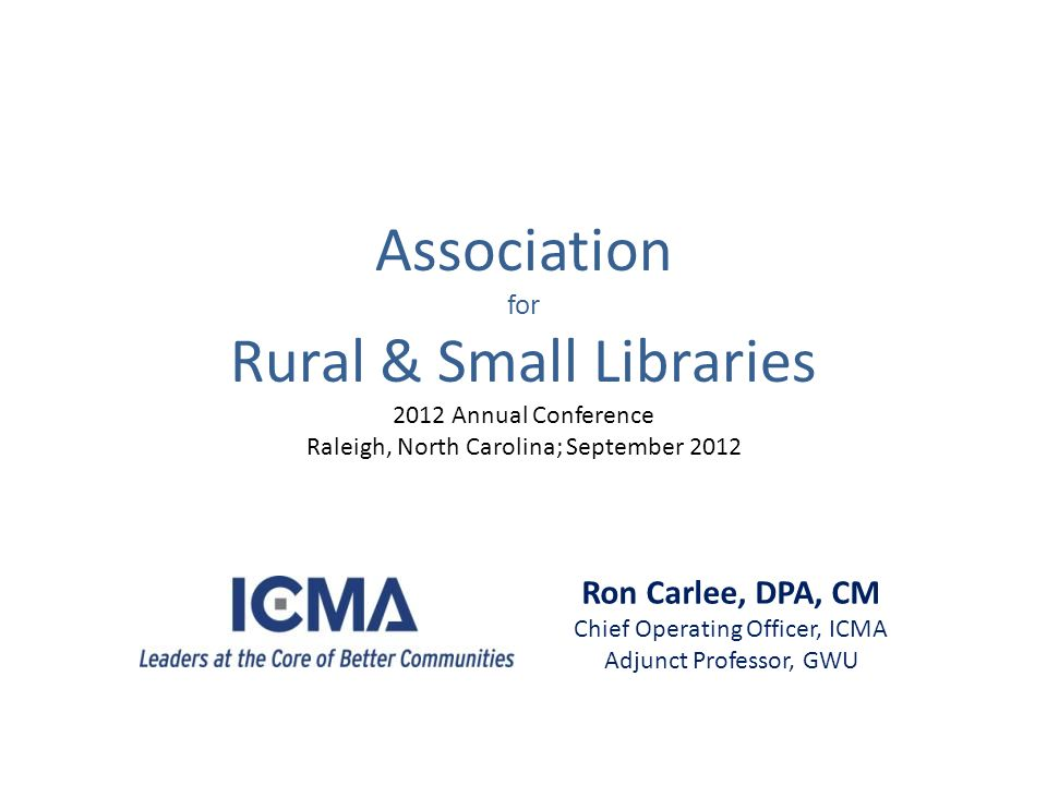 Ron Carlee, DPA, CM Chief Operating Officer, ICMA Adjunct Professor, GWU Association for Rural & Small Libraries 2012 Annual Conference Raleigh, North Carolina; September 2012