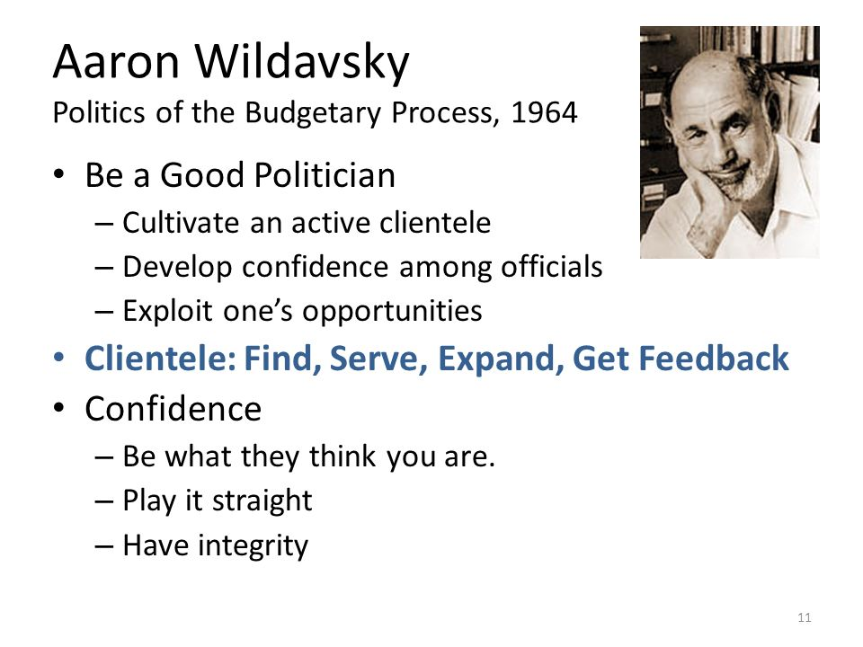 Aaron Wildavsky Politics of the Budgetary Process, 1964 Be a Good Politician – Cultivate an active clientele – Develop confidence among officials – Exploit ones opportunities Clientele: Find, Serve, Expand, Get Feedback Confidence – Be what they think you are.