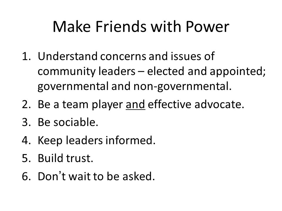 Make Friends with Power 1.Understand concerns and issues of community leaders – elected and appointed; governmental and non-governmental.