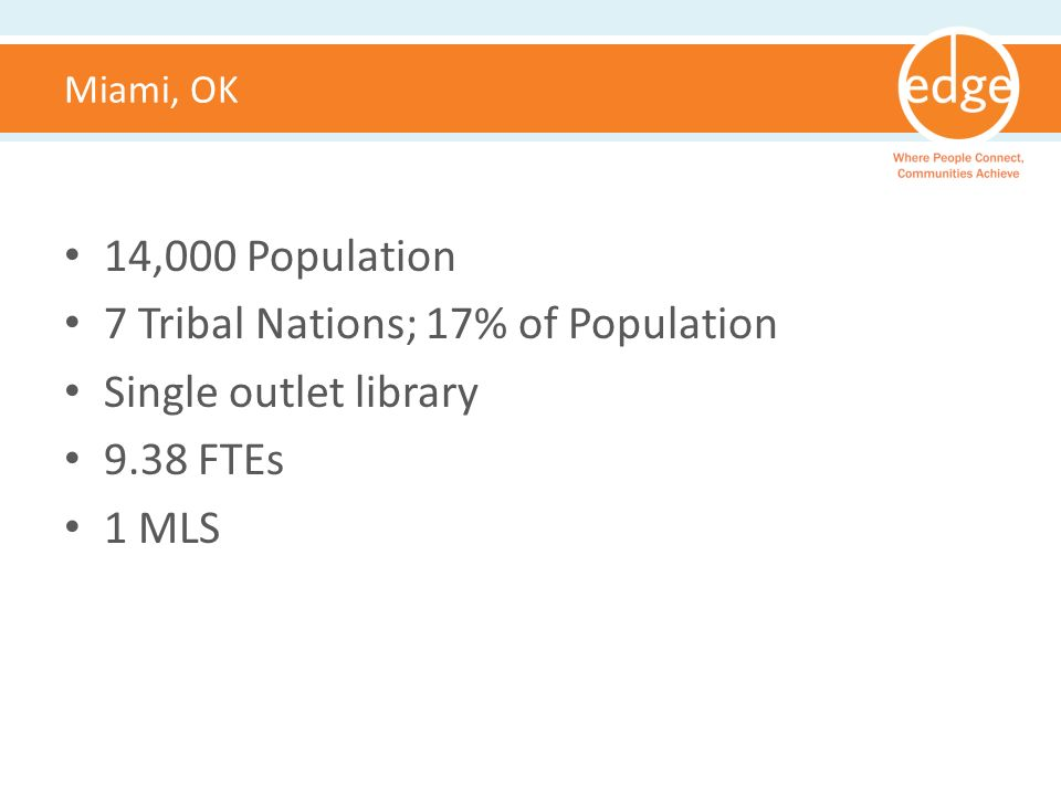 Miami, OK 14,000 Population 7 Tribal Nations; 17% of Population Single outlet library 9.38 FTEs 1 MLS