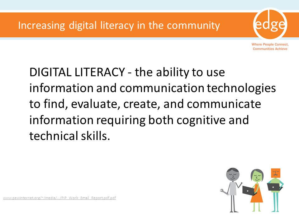 Increasing digital literacy in the community www.pewinternet.org/~/media/.../PIP_Work_Email_Report.pdf.pdf DIGITAL LITERACY - the ability to use information and communication technologies to find, evaluate, create, and communicate information requiring both cognitive and technical skills.