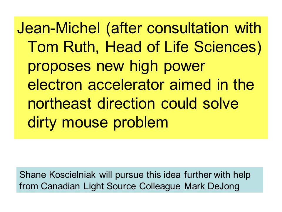 Jean-Michel (after consultation with Tom Ruth, Head of Life Sciences) proposes new high power electron accelerator aimed in the northeast direction could solve dirty mouse problem Shane Koscielniak will pursue this idea further with help from Canadian Light Source Colleague Mark DeJong