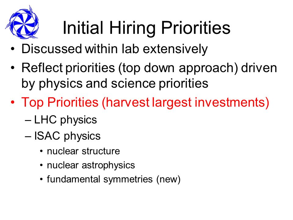 Initial Hiring Priorities Discussed within lab extensively Reflect priorities (top down approach) driven by physics and science priorities Top Priorities (harvest largest investments) –LHC physics –ISAC physics nuclear structure nuclear astrophysics fundamental symmetries (new)