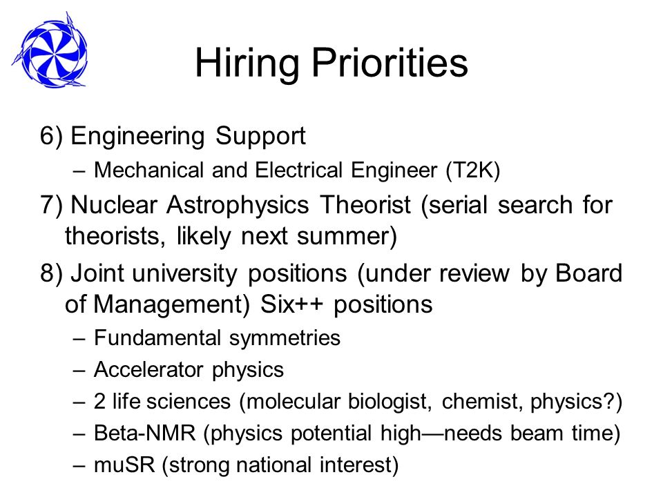 Hiring Priorities 6) Engineering Support –Mechanical and Electrical Engineer (T2K) 7) Nuclear Astrophysics Theorist (serial search for theorists, likely next summer) 8) Joint university positions (under review by Board of Management) Six++ positions –Fundamental symmetries –Accelerator physics –2 life sciences (molecular biologist, chemist, physics ) –Beta-NMR (physics potential highneeds beam time) –muSR (strong national interest)