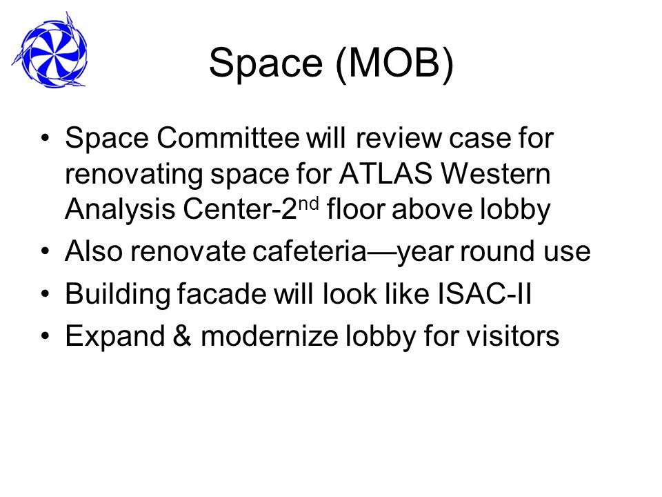 Space (MOB) Space Committee will review case for renovating space for ATLAS Western Analysis Center-2 nd floor above lobby Also renovate cafeteriayear round use Building facade will look like ISAC-II Expand & modernize lobby for visitors