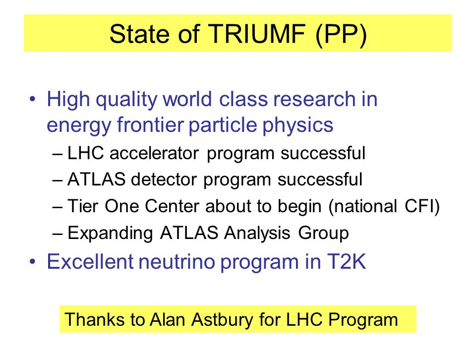 State of TRIUMF (PP) High quality world class research in energy frontier particle physics –LHC accelerator program successful –ATLAS detector program successful –Tier One Center about to begin (national CFI) –Expanding ATLAS Analysis Group Excellent neutrino program in T2K Thanks to Alan Astbury for LHC Program