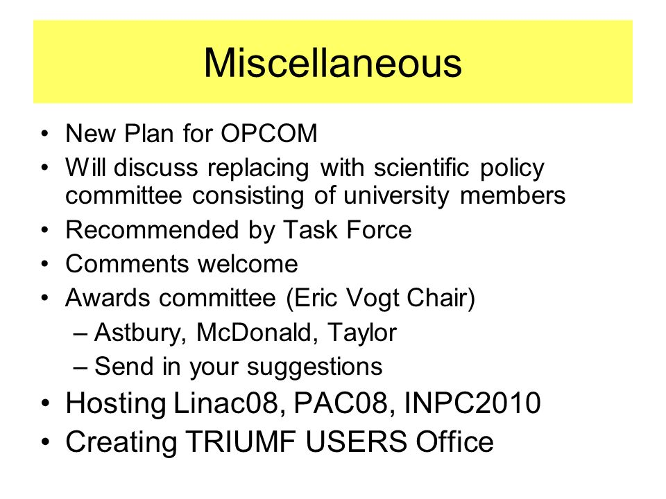 Miscellaneous New Plan for OPCOM Will discuss replacing with scientific policy committee consisting of university members Recommended by Task Force Comments welcome Awards committee (Eric Vogt Chair) –Astbury, McDonald, Taylor –Send in your suggestions Hosting Linac08, PAC08, INPC2010 Creating TRIUMF USERS Office