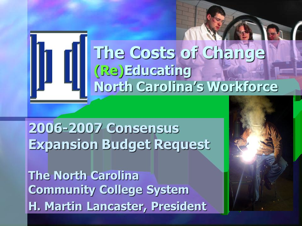 The Costs of Change (Re)Educating North Carolinas Workforce 2006-2007 Consensus Expansion Budget Request The North Carolina Community College System H.