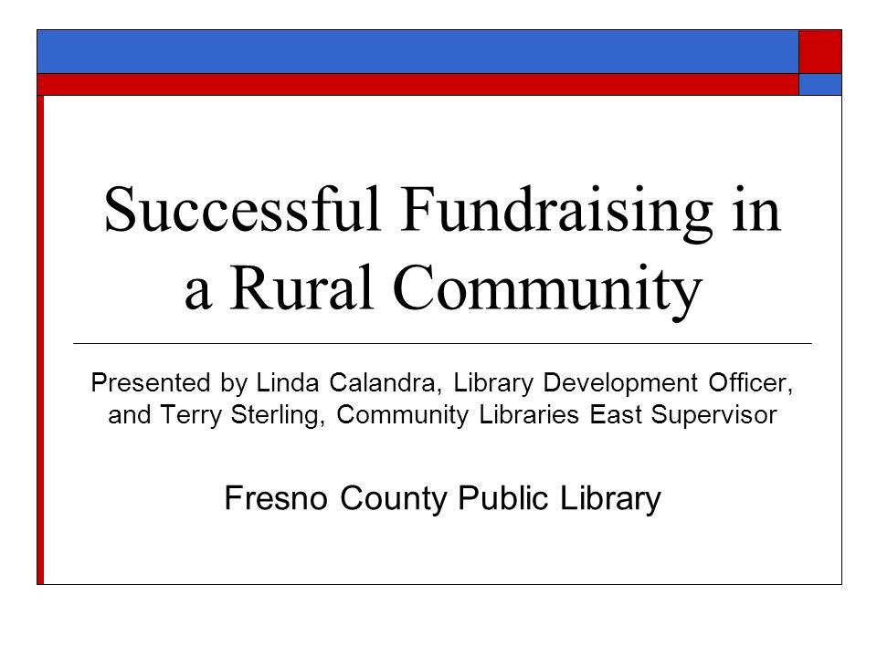 Successful Fundraising in a Rural Community Presented by Linda Calandra, Library Development Officer, and Terry Sterling, Community Libraries East Sup