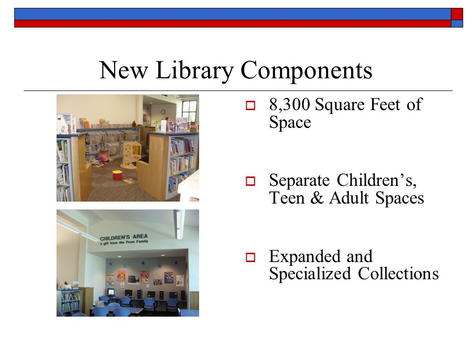 New Library Components 8,300 Square Feet of Space Separate Childrens, Teen & Adult Spaces Expanded and Specialized Collections