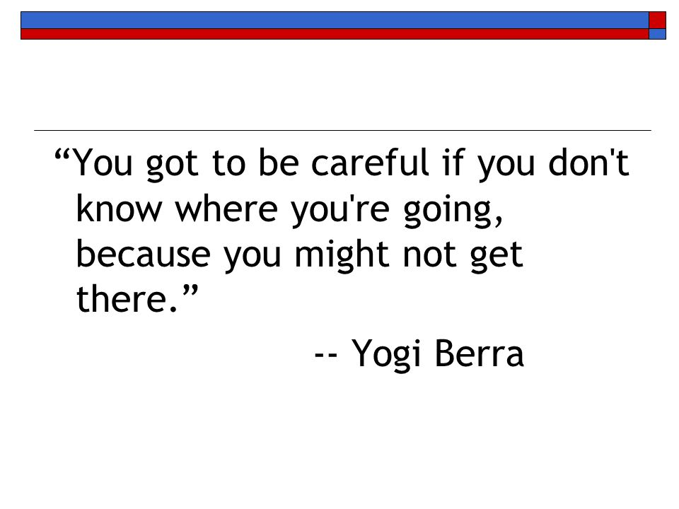 You got to be careful if you don't know where you're going, because you might not get there. -- Yogi Berra