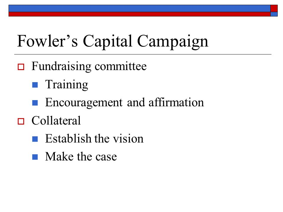 Fowlers Capital Campaign Fundraising committee Training Encouragement and affirmation Collateral Establish the vision Make the case