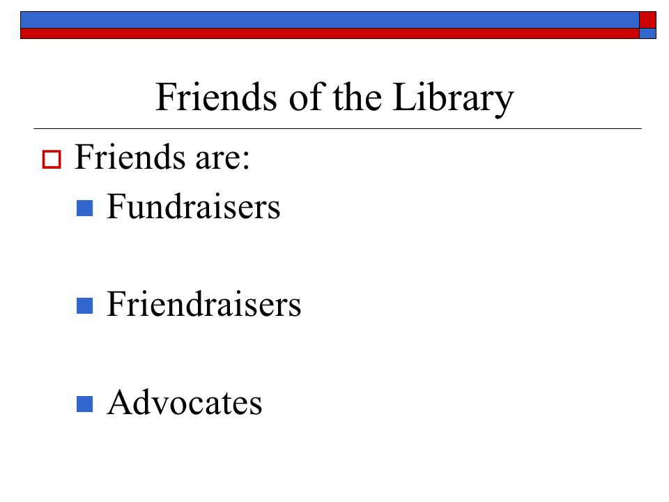 Friends of the Library Friends are: Fundraisers Friendraisers Advocates