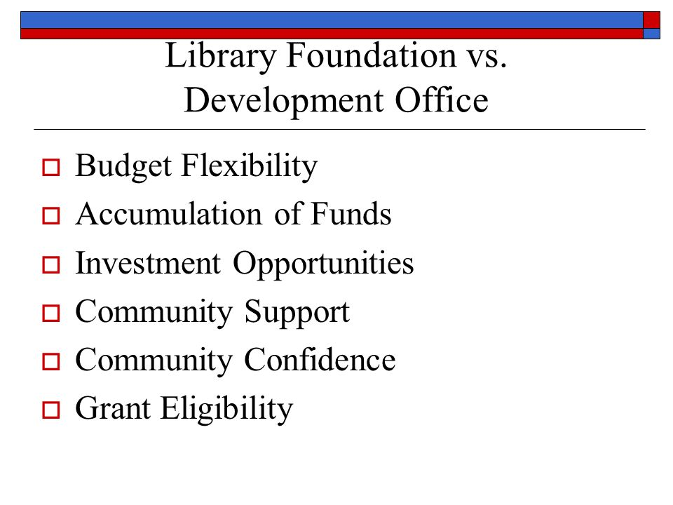 Library Foundation vs. Development Office Budget Flexibility Accumulation of Funds Investment Opportunities Community Support Community Confidence Gra